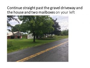 Continue straight past the gravel driveway and the house and two mailboxes on your left
